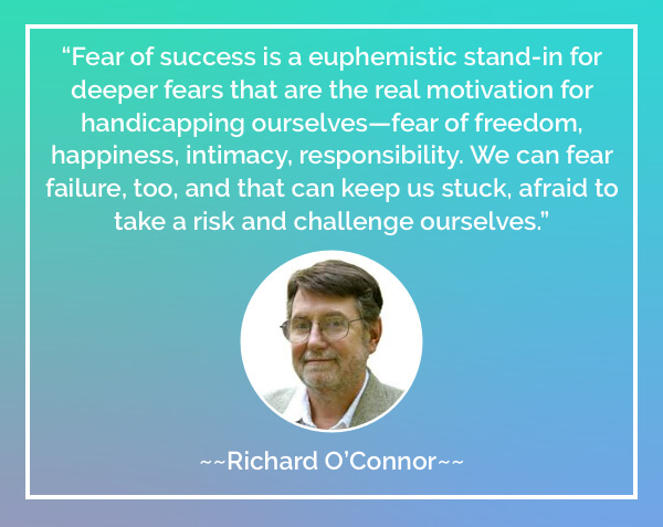 Fear of success is a euphemistic stand-in for deeper fears that are the real motivation for handicapping ourselves—fear of freedom, happiness, intimacy, responsibility. We can fear failure, too, and that can keep us stuck, afraid to take a risk and challenge ourselves