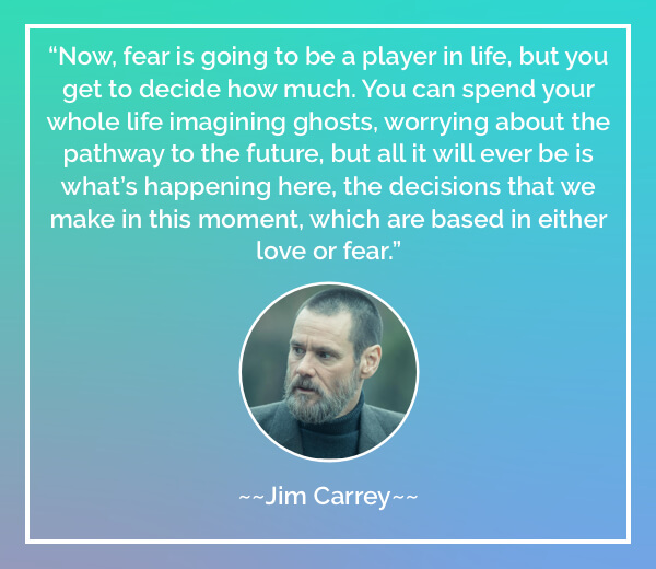 Now, fear is going to be a player in life, but you get to decide how much. You can spend your whole life imagining ghosts, worrying about the pathway to the future, but all it will ever be is what's happening here, the decisions that we make in this moment, which are based in either love or fear